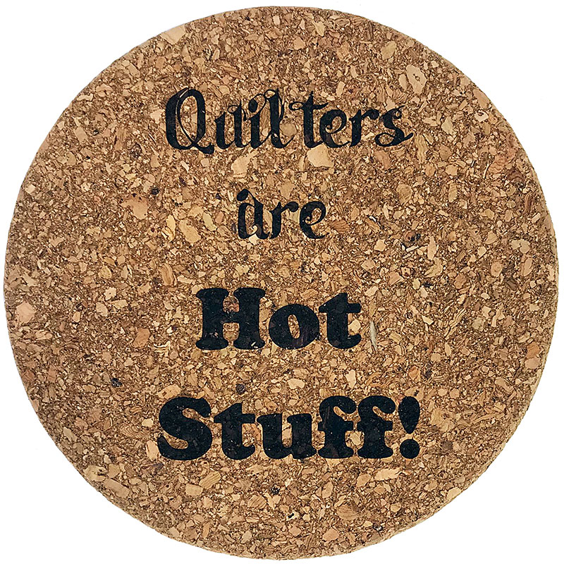 Cork Trivet - Quilters Are Hot Stuff